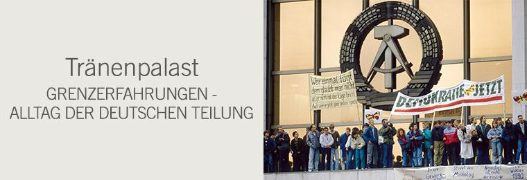 Tränenpalast - GrenzErfahrungen. Alltag der deutschen Teilung